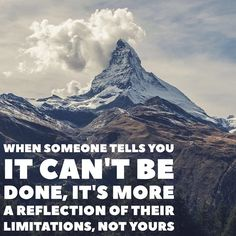 When someone tells you it can't be done it's more a reflection of their limitations not yours