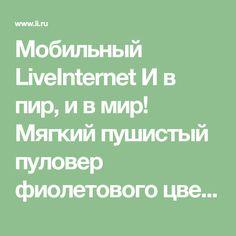 Мобильный LiveInternet И в пир, и в мир! Мягкий пушистый пуловер фиолетового цвета, из ангоры. Вязание спицами   Я_-_МАСТЕРИЦА - Сообщество Я - МАСТЕРИЦА  