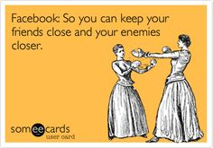 Facebook: So you can keep your friends close and your enemies closer.