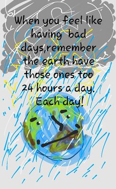 When you feel like having bad days, remember the earth have those ones too, 24 hours a day  Each day !