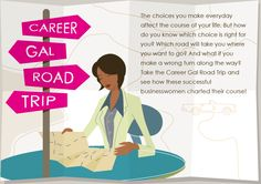 The choices you make everyday affect the course of your life. But how do you know which choice is right for you? Which road will take you where you want to go? And what if you make a wrong turn along the way? Take the Career Gal Road Trip and see how these successful businesswomen charted their course!