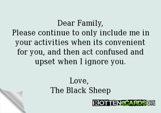 Dear Family, Please continue to only include me in your activities when its convenient for you, and then act confused and upset when I ignore you.  Love,  The Black Sheep