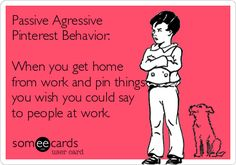 Passive Aggresive Behavior: When you get home from work and pin things you wish you could say to people at work. Work Memes, Work Quotes, Work Sayings, Crazy Sayings, Haha Funny, Hilarious, Funny Stuff, Mom Funny, Funny Shit