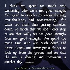 I think we spend too much time wondering why we're not good enough. We spend too much time overanalyzing, over-thinking, and over-reacting. We waste too much time putting ourselves down, so much th...