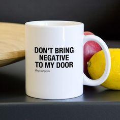 Don't bring negative to my door -Maya Angelou