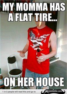 Redneck Randall: my momma has a flat tire......