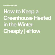 How to Keep a Greenhouse Heated in the Winter Cheaply | eHow