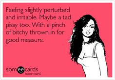 Feeling slightly perturbed and irritable. Maybe a tad pissy too. With a pinch of bitchy thrown in for good measure.