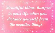 Beautiful things happen in your life when you distance yourself from the negative things.