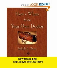 How and When to be Your Own Doctor (9781603863445) Isabelle A. Moser, Steve Solomon , ISBN-10: 1603863443  , ISBN-13: 978-1603863445 ,  , tutorials , pdf , ebook , torrent , downloads , rapidshare , filesonic , hotfile , megaupload , fileserve