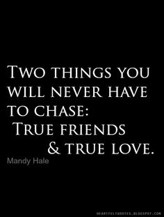 Two things you will never have to chase: True friends & true love.― Mandy Hale
