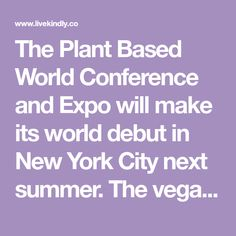 The Plant Based World Conference and Expo will make its world debut in New York City next summer. The vegan event brings together thought and business leaders in the industry to exhibit products and discuss the shifting food system.