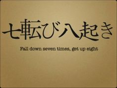 """Japanese proverb. """"Fall down seven times, get up eight"""""""