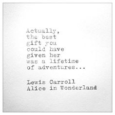 """Actually, the best #gift you could have given her was a lifetime of #adventures..."" - Lewis Carroll, ""Alice in Wonderland"""