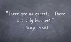 """""""There are no experts. There are only learners."""""""