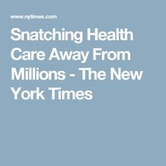 Snatching Health Care Away From Millions - The New York Times