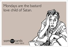Mondays are the bastard love child of Satan.