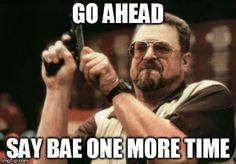 if i hear bae one more time