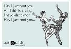 Hey I just met you And this is crazy I have alzheimer Hey I just met you...