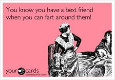 You know you have a best friend when you can fart around them!