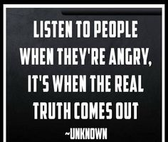 Sometimes it takes the energy of anger to give people the courage to tell the truth.