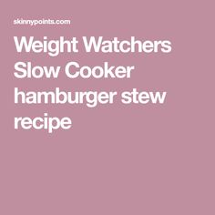 Weight Watchers Slow Cooker hamburger stew recipe