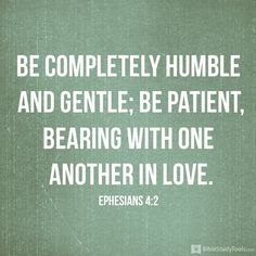 Be completely humble and gentle; be patient, bearing with one another in love. Ephesians 4:2