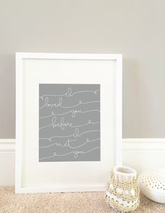 A personal favorite from my Etsy shop https://www.etsy.com/listing/236626610/i-loved-you-before-i-met-you-print