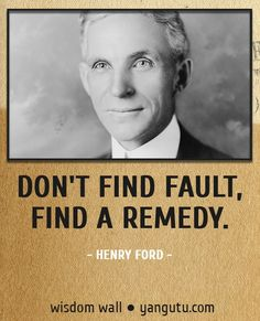 Don't find fault, find a remedy, ~ Henry Ford Wisdom Wall Quote #quotations, #citations, #sayings, https://facebook.com/apps/application.php?id=106186096099420