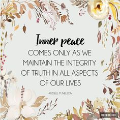 Inner peace comes only as we maintain the integrity of truth in all aspects of our lives // Russell M. Nelson
