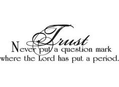 Trust: Never put a question mark where the Lord has put a period.
