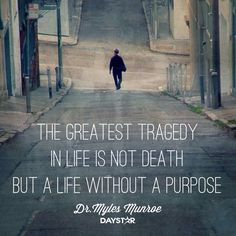 """The greatest tragedy in life is not death, but a life without a purpose."" -Dr.Myles Munroe [Daystar.com]"