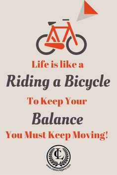 Life is like riding a bicycle; to keep your balance you must keep moving!