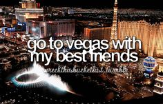 Go to vegas with my bestfriends