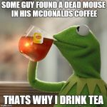 But Thats None Of My Business Meme | SOME GUY FOUND A DEAD MOUSE IN HIS MCDONALDS COFFEE THATS WHY I DRINK TEA | image tagged in memes,but thats none of my business,kermit the frog | made w/ Imgflip meme maker