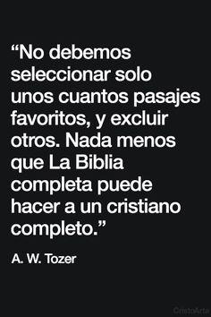 """""""No debemos seleccionar solo unos cuantos pasajes favoritos, y excluir otros. Nada menos que La Biblia completa puede hacer a un cristiano completo."""" - A.W. Tozer."""