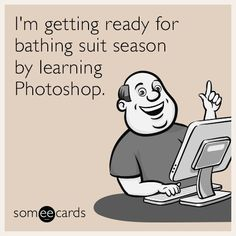 Free and Funny Seasonal Ecard: I'm getting ready for bathing suit season by learning Photoshop. Create and send your own custom Seasonal ecard. Learn Photoshop, Photoshop Actions, You Funny, Funny Jokes, Hilarious, Funny Stuff, Good Humor Man, Suits Season, Humor