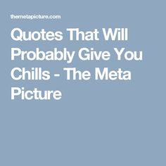 Quotes That Will Probably Give You Chills - The Meta Picture