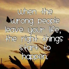 when the wrong people leave your life, the right thing start to happen.