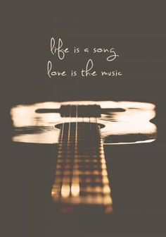 Life is the song, love is the music                                                                                                                                                      More