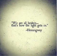 Hemingway. Maybe the only quote I could ever see myself having for a tattoo. We are all broken...that's how the light gets in. #tattoosforwomen