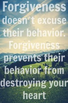 Forgiveness doesn't excuse their behaviour. It prevents their behaviour from destroying your heart quote!
