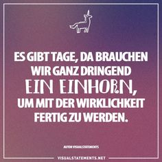 There are days when we urgently need a unicorn to cope with reality - Today Pin The Words, 365 Quotes, Life Quotes, Visual Statements, Hope Love, Motto, Make Me Smile, Quotations, Laughter
