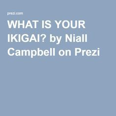 WHAT IS YOUR IKIGAI? by Niall Campbell on Prezi