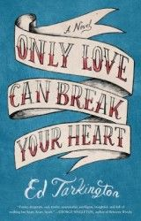 Only Love Can Break Your Heart | a novel by Ed Tarkington
