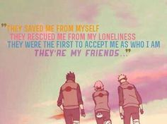 They saved me from myself, they rescued me from my loneliness, they were the first to accept me as who I am, they're my friends..., text, quote, Team 7, Naruto, Sakura, Sasuke; Naruto
