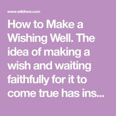 How to Make a Wishing Well. The idea of making a wish and waiting faithfully for it to come true has inspired people since ancient times. Today, wishing wells make pretty additions to the garden. They are also used at bridal showers and...
