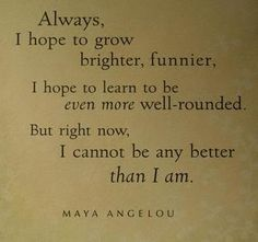 """Always, I hope to grow brighter, funnier, I hope to leran to be even more well-rounded. But right now, I cannot be any better than I am."" --MAYA  ANGELOU"