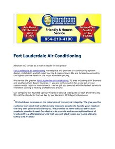 fort-lauderdale-air-conditioning by ACRepairFlorida via Slideshare  http://www.affordableairconditioningfortlauderdale.com/   954-210-4190  Abraham AC is your trusted resource for Affordable Air Conditioning Pompano Beach FL. If you need Fort Lauderdale or Pompano Beach Air Conditioning Repair  https://plus.google.com/101298088771218812499/about?hl=en    or want to save on a new AC Unit in Broward Co. Florida http://www.youtube.com/watch?v=52RLjrevtb4