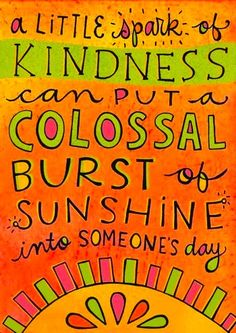 A little bit of kindness can brighten someone's day and will bring you great joy, too!)  :)